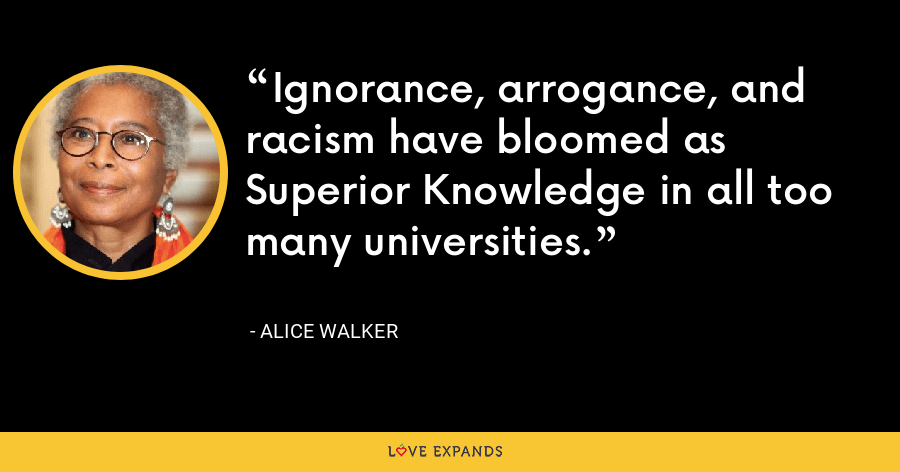 Ignorance, arrogance, and racism have bloomed as Superior Knowledge in all too many universities. - Alice Walker