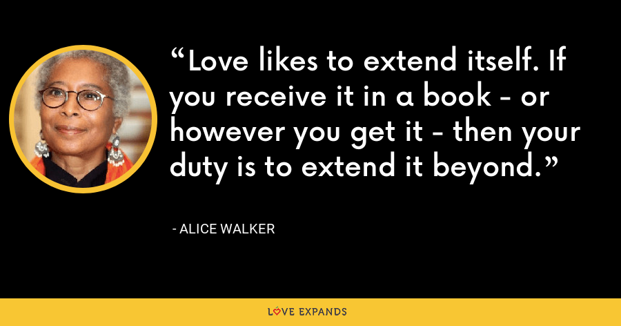 Love likes to extend itself. If you receive it in a book - or however you get it - then your duty is to extend it beyond. - Alice Walker