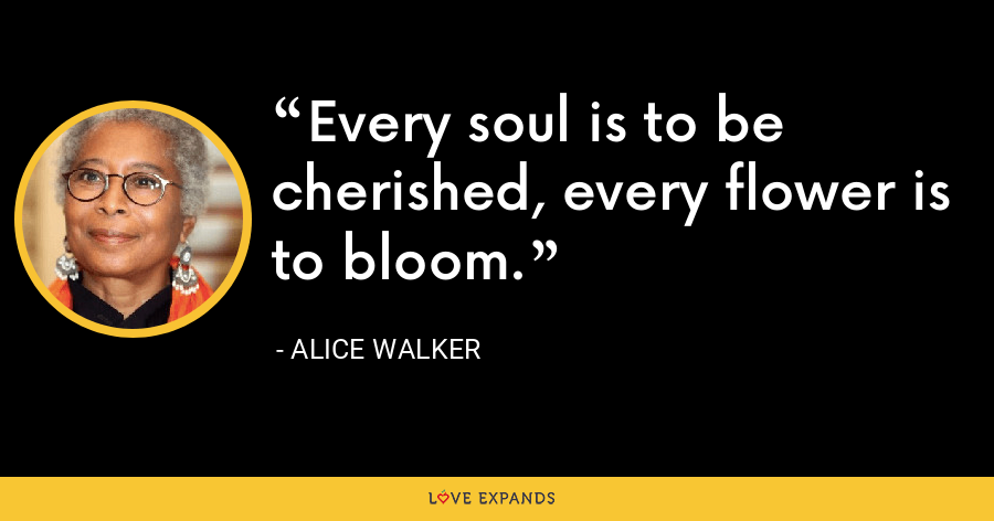 Every soul is to be cherished, every flower is to bloom. - Alice Walker