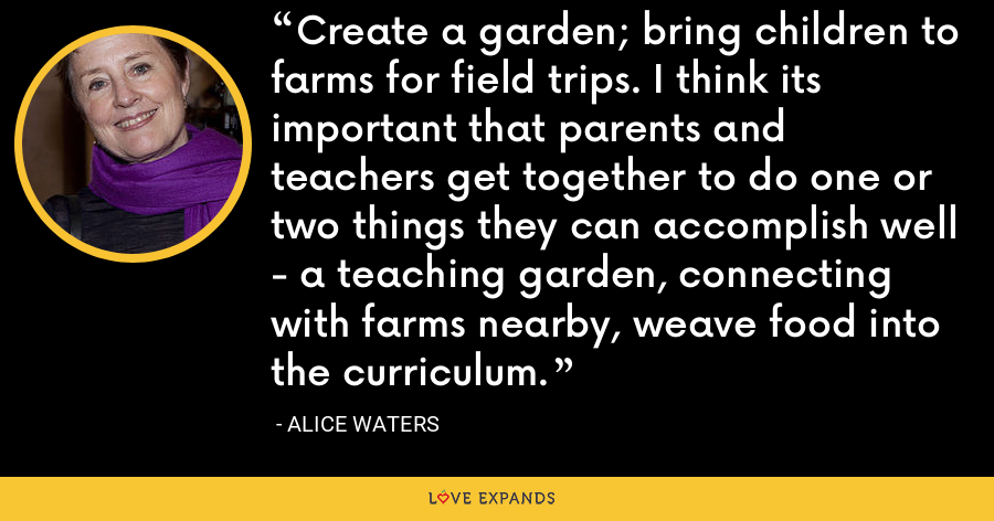 Create a garden; bring children to farms for field trips. I think its important that parents and teachers get together to do one or two things they can accomplish well - a teaching garden, connecting with farms nearby, weave food into the curriculum. - Alice Waters