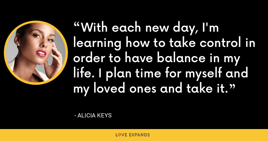 With each new day, I'm learning how to take control in order to have balance in my life. I plan time for myself and my loved ones and take it. - Alicia Keys