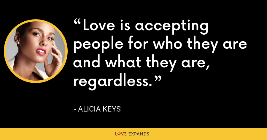 Love is accepting people for who they are and what they are, regardless. - Alicia Keys