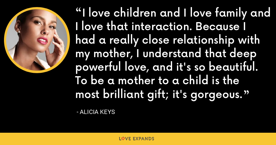 I love children and I love family and I love that interaction. Because I had a really close relationship with my mother, I understand that deep powerful love, and it's so beautiful. To be a mother to a child is the most brilliant gift; it's gorgeous. - Alicia Keys