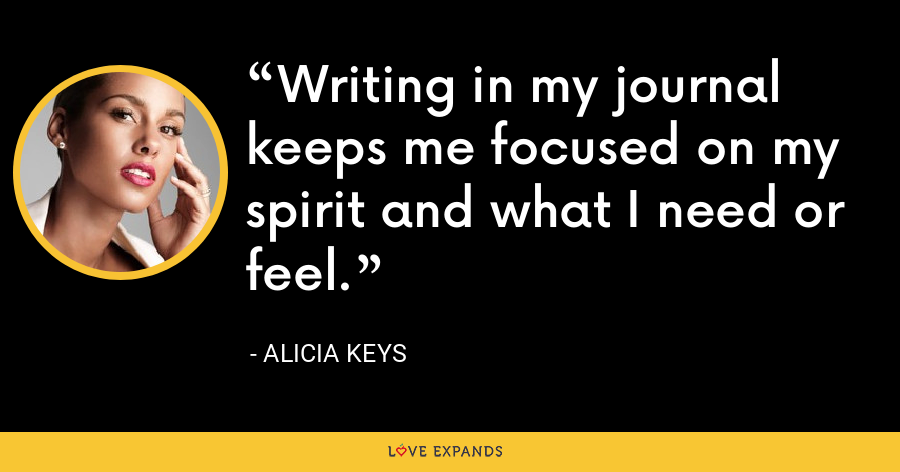 Writing in my journal keeps me focused on my spirit and what I need or feel. - Alicia Keys