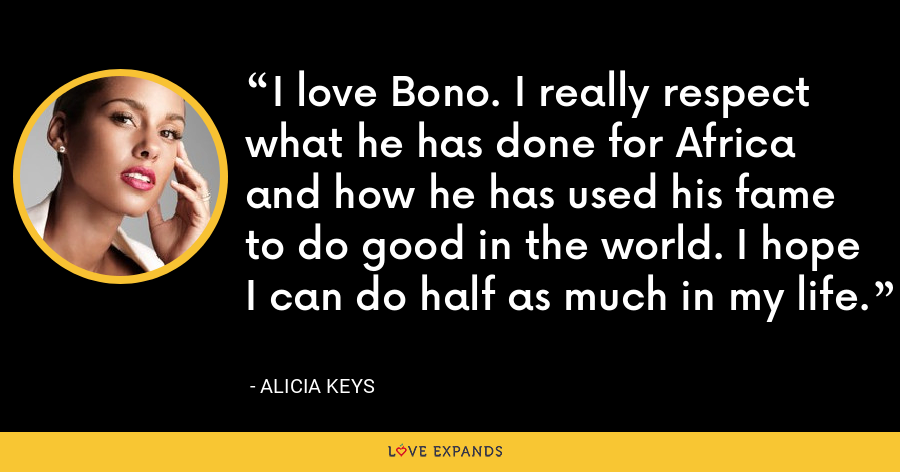 I love Bono. I really respect what he has done for Africa and how he has used his fame to do good in the world. I hope I can do half as much in my life. - Alicia Keys