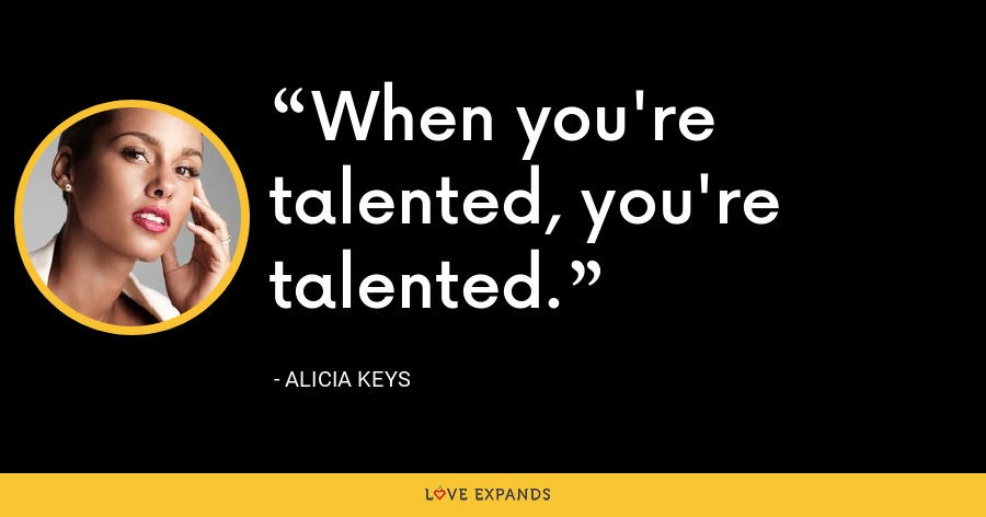 When you're talented, you're talented. - Alicia Keys