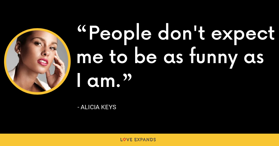 People don't expect me to be as funny as I am. - Alicia Keys