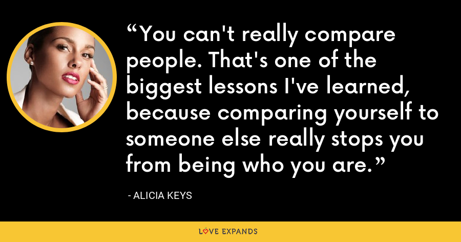 You can't really compare people. That's one of the biggest lessons I've learned, because comparing yourself to someone else really stops you from being who you are. - Alicia Keys