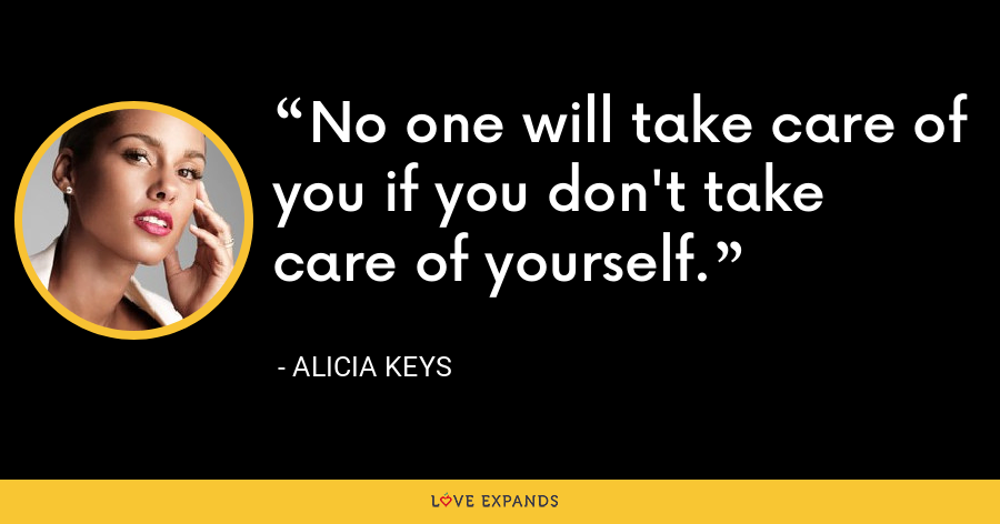 No one will take care of you if you don't take care of yourself. - Alicia Keys