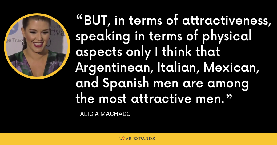 BUT, in terms of attractiveness, speaking in terms of physical aspects only I think that Argentinean, Italian, Mexican, and Spanish men are among the most attractive men. - Alicia Machado