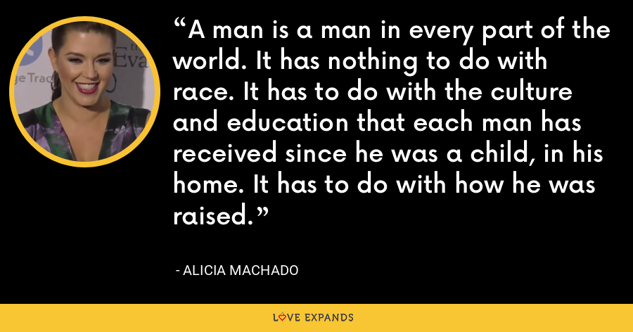 A man is a man in every part of the world. It has nothing to do with race. It has to do with the culture and education that each man has received since he was a child, in his home. It has to do with how he was raised. - Alicia Machado
