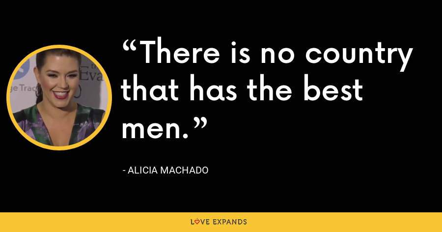 There is no country that has the best men. - Alicia Machado