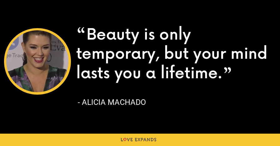 Beauty is only temporary, but your mind lasts you a lifetime. - Alicia Machado