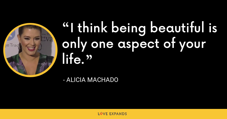 I think being beautiful is only one aspect of your life. - Alicia Machado