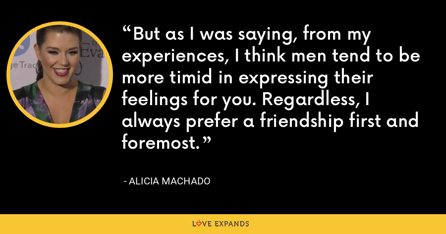 But as I was saying, from my experiences, I think men tend to be more timid in expressing their feelings for you. Regardless, I always prefer a friendship first and foremost. - Alicia Machado