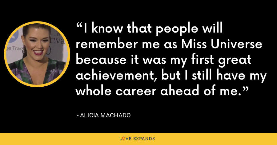 I know that people will remember me as Miss Universe because it was my first great achievement, but I still have my whole career ahead of me. - Alicia Machado