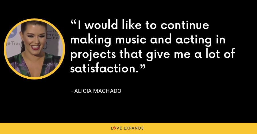 I would like to continue making music and acting in projects that give me a lot of satisfaction. - Alicia Machado