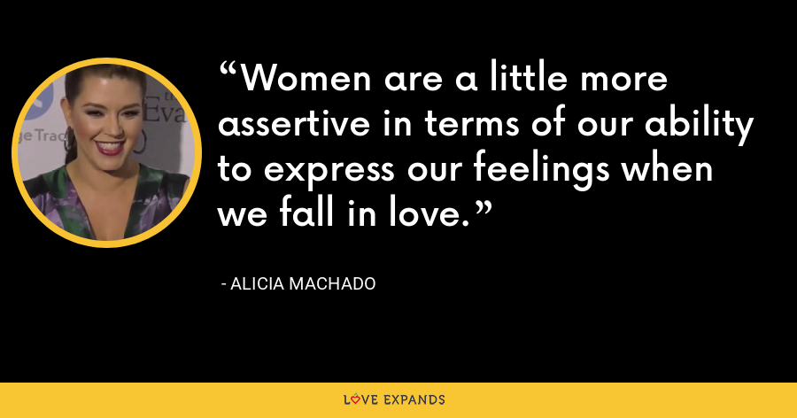Women are a little more assertive in terms of our ability to express our feelings when we fall in love. - Alicia Machado