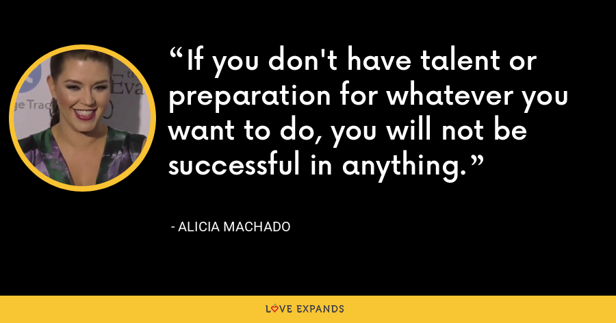 If you don't have talent or preparation for whatever you want to do, you will not be successful in anything. - Alicia Machado