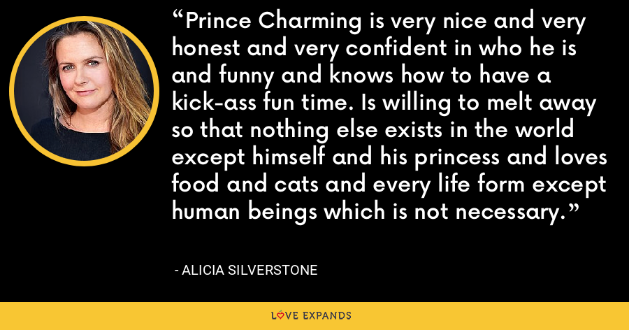 Prince Charming is very nice and very honest and very confident in who he is and funny and knows how to have a kick-ass fun time. Is willing to melt away so that nothing else exists in the world except himself and his princess and loves food and cats and every life form except human beings which is not necessary. - Alicia Silverstone