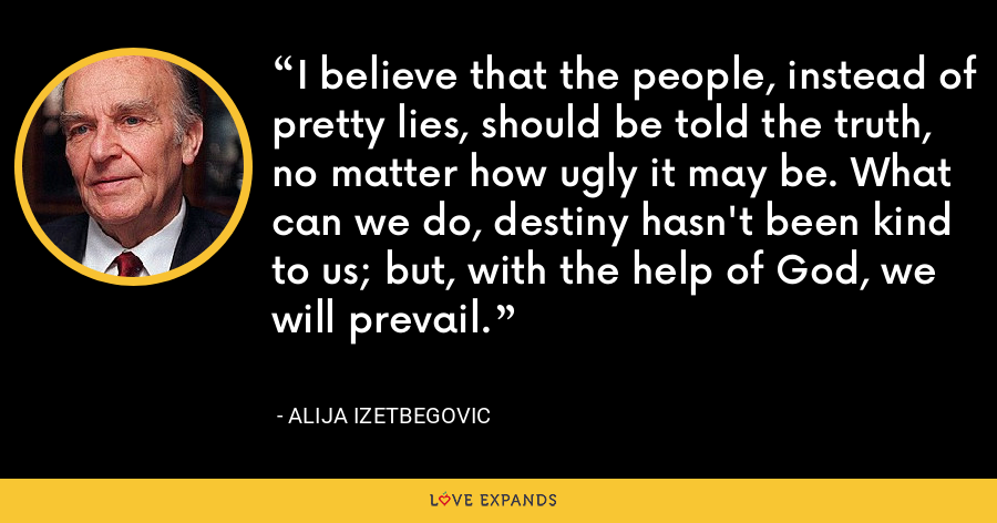 I believe that the people, instead of pretty lies, should be told the truth, no matter how ugly it may be. What can we do, destiny hasn't been kind to us; but, with the help of God, we will prevail. - Alija Izetbegovic