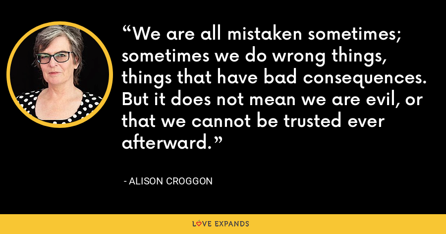 We are all mistaken sometimes; sometimes we do wrong things, things that have bad consequences. But it does not mean we are evil, or that we cannot be trusted ever afterward. - Alison Croggon