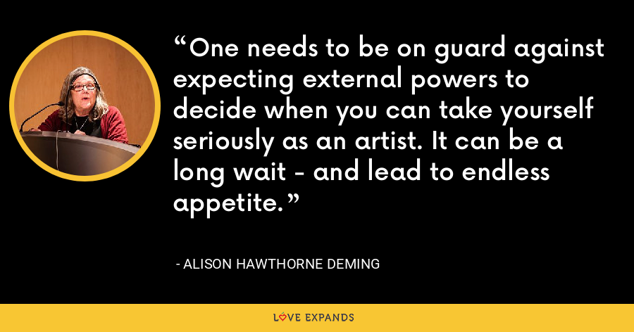 One needs to be on guard against expecting external powers to decide when you can take yourself seriously as an artist. It can be a long wait - and lead to endless appetite. - Alison Hawthorne Deming