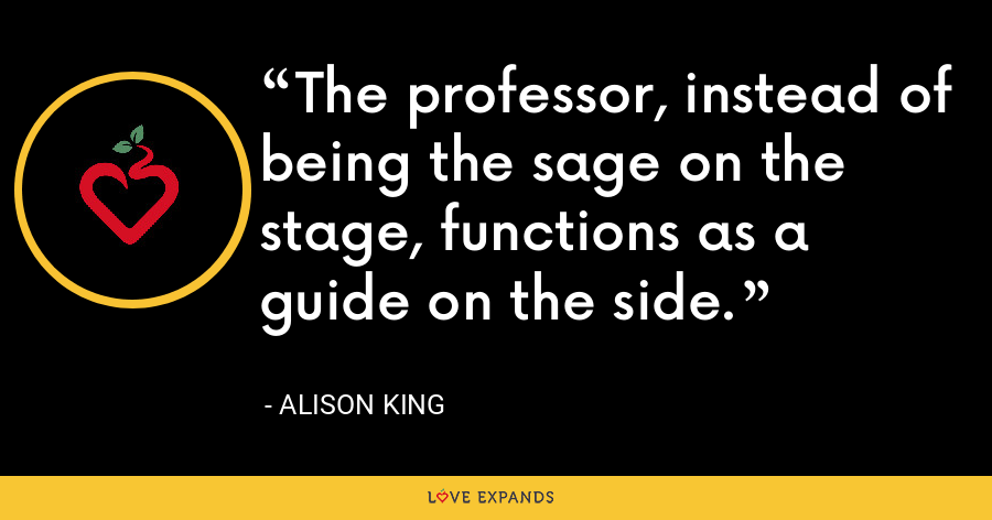 The professor, instead of being the sage on the stage, functions as a guide on the side. - Alison King
