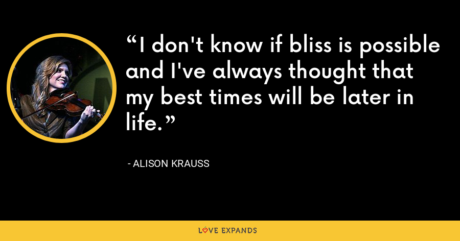 I don't know if bliss is possible and I've always thought that my best times will be later in life. - Alison Krauss