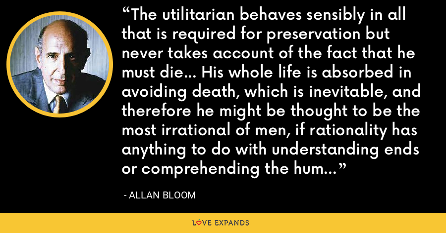 The utilitarian behaves sensibly in all that is required for preservation but never takes account of the fact that he must die... His whole life is absorbed in avoiding death, which is inevitable, and therefore he might be thought to be the most irrational of men, if rationality has anything to do with understanding ends or comprehending the human situation as such. - Allan Bloom