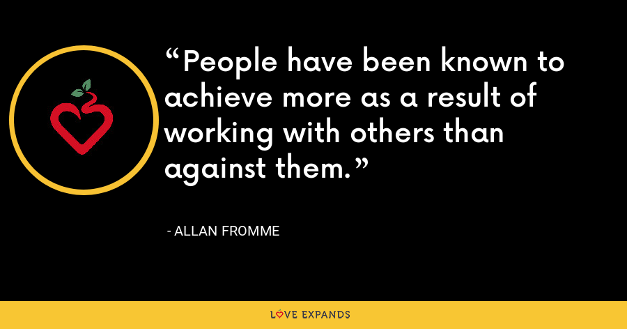 People have been known to achieve more as a result of working with others than against them. - Allan Fromme