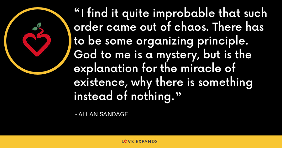 I find it quite improbable that such order came out of chaos. There has to be some organizing principle. God to me is a mystery, but is the explanation for the miracle of existence, why there is something instead of nothing. - Allan Sandage