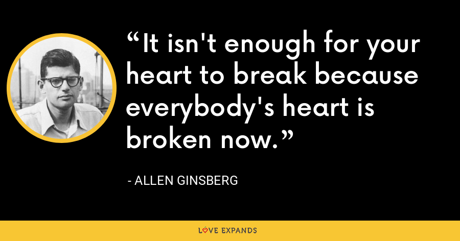 It isn't enough for your heart to break because everybody's heart is broken now. - allen ginsberg