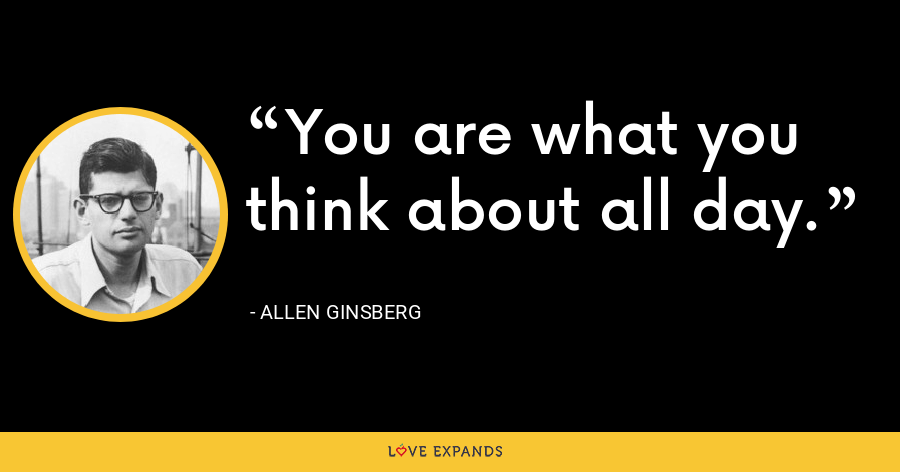 You are what you think about all day. - allen ginsberg