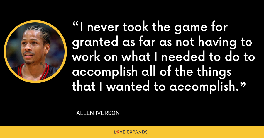 I never took the game for granted as far as not having to work on what I needed to do to accomplish all of the things that I wanted to accomplish. - Allen Iverson