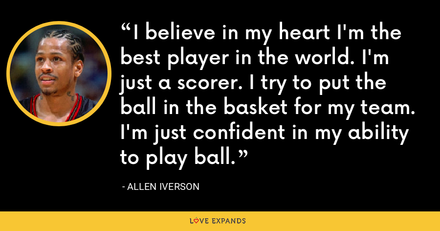 I believe in my heart I'm the best player in the world. I'm just a scorer. I try to put the ball in the basket for my team. I'm just confident in my ability to play ball. - Allen Iverson