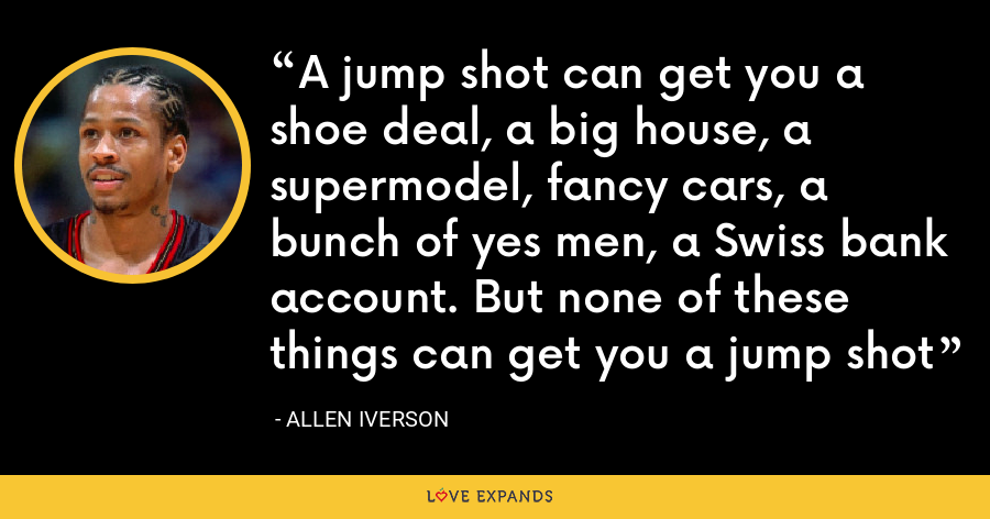 A jump shot can get you a shoe deal, a big house, a supermodel, fancy cars, a bunch of yes men, a Swiss bank account. But none of these things can get you a jump shot - Allen Iverson
