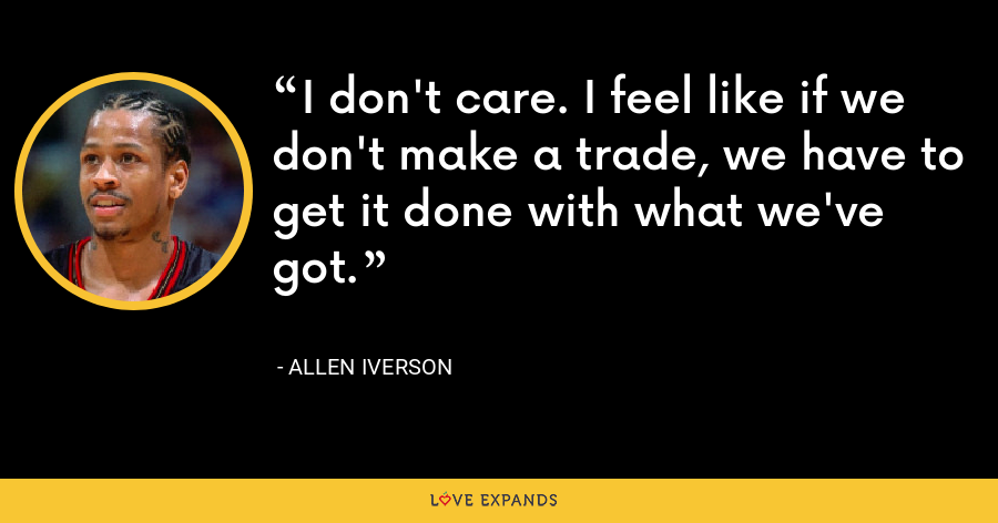I don't care. I feel like if we don't make a trade, we have to get it done with what we've got. - Allen Iverson