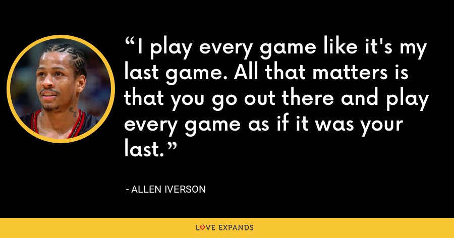 I play every game like it's my last game. All that matters is that you go out there and play every game as if it was your last. - Allen Iverson