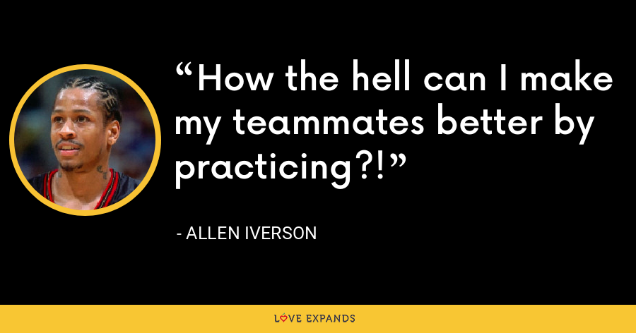 How the hell can I make my teammates better by practicing?! - Allen Iverson