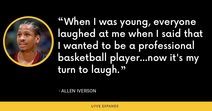 When I was young, everyone laughed at me when I said that I wanted to be a professional basketball player...now it's my turn to laugh. - Allen Iverson