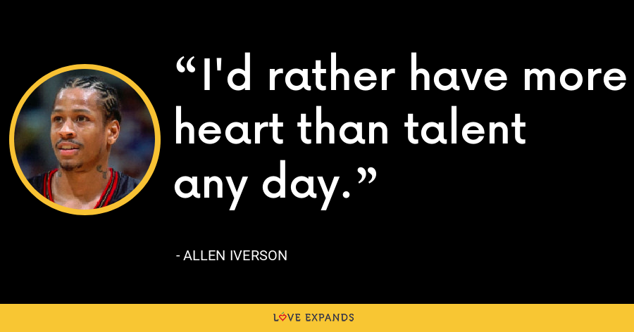 I'd rather have more heart than talent any day. - Allen Iverson