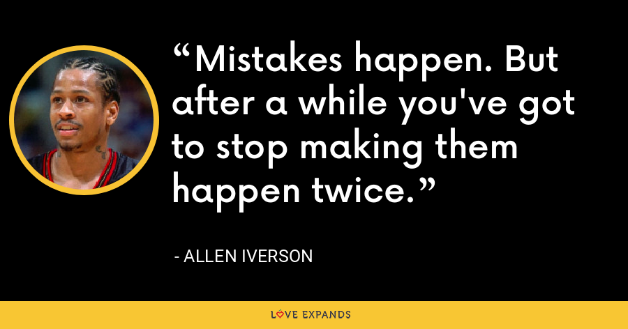 Mistakes happen. But after a while you've got to stop making them happen twice. - Allen Iverson