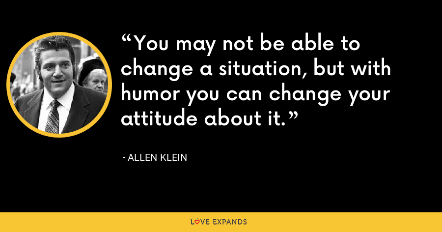 You may not be able to change a situation, but with humor you can change your attitude about it. - Allen Klein