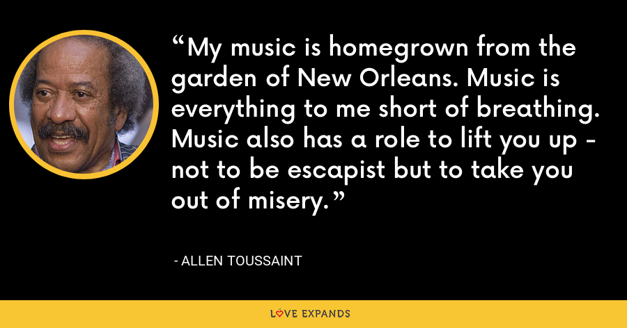 My music is homegrown from the garden of New Orleans. Music is everything to me short of breathing. Music also has a role to lift you up - not to be escapist but to take you out of misery. - Allen Toussaint