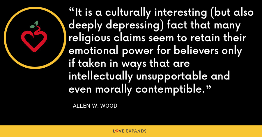 It is a culturally interesting (but also deeply depressing) fact that many religious claims seem to retain their emotional power for believers only if taken in ways that are intellectually unsupportable and even morally contemptible. - Allen W. Wood
