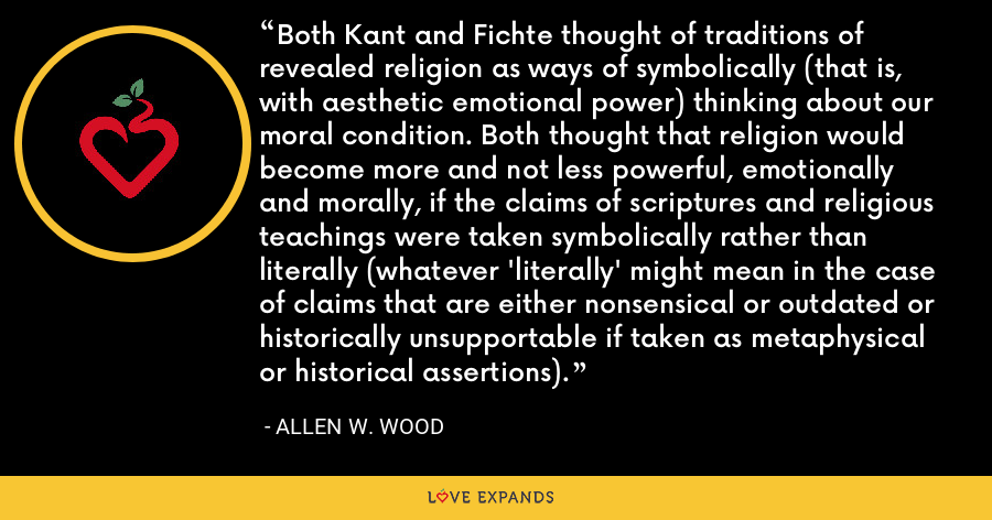 Both Kant and Fichte thought of traditions of revealed religion as ways of symbolically (that is, with aesthetic emotional power) thinking about our moral condition. Both thought that religion would become more and not less powerful, emotionally and morally, if the claims of scriptures and religious teachings were taken symbolically rather than literally (whatever 'literally' might mean in the case of claims that are either nonsensical or outdated or historically unsupportable if taken as metaphysical or historical assertions). - Allen W. Wood