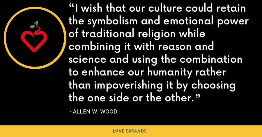 I wish that our culture could retain the symbolism and emotional power of traditional religion while combining it with reason and science and using the combination to enhance our humanity rather than impoverishing it by choosing the one side or the other. - Allen W. Wood