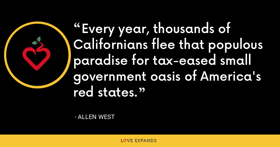 Every year, thousands of Californians flee that populous paradise for tax-eased small government oasis of America's red states. - Allen West