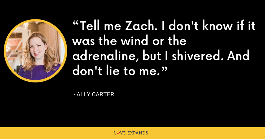 Tell me Zach. I don't know if it was the wind or the adrenaline, but I shivered. And don't lie to me. - Ally Carter